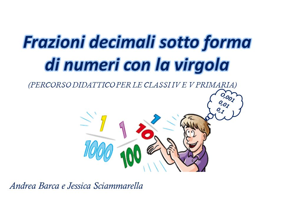 (PERCORSO DIDATTICO PER LE CLASSI IV E V PRIMARIA) Andrea Barca e Jessica Sciammarella O,001 0,01 0,1