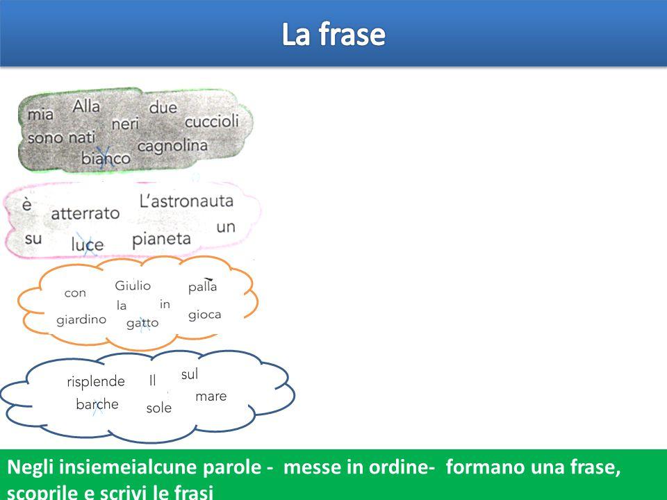 Negli insiemeialcune parole - messe in ordine- formano una frase, scoprile e scrivi le frasi