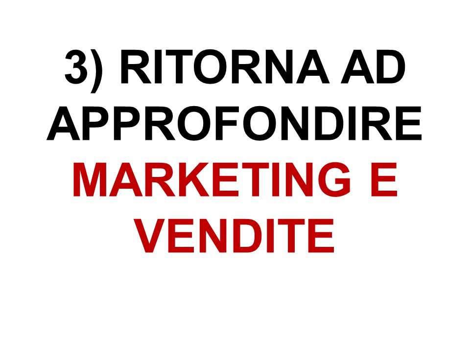 3) RITORNA AD APPROFONDIRE MARKETING E VENDITE