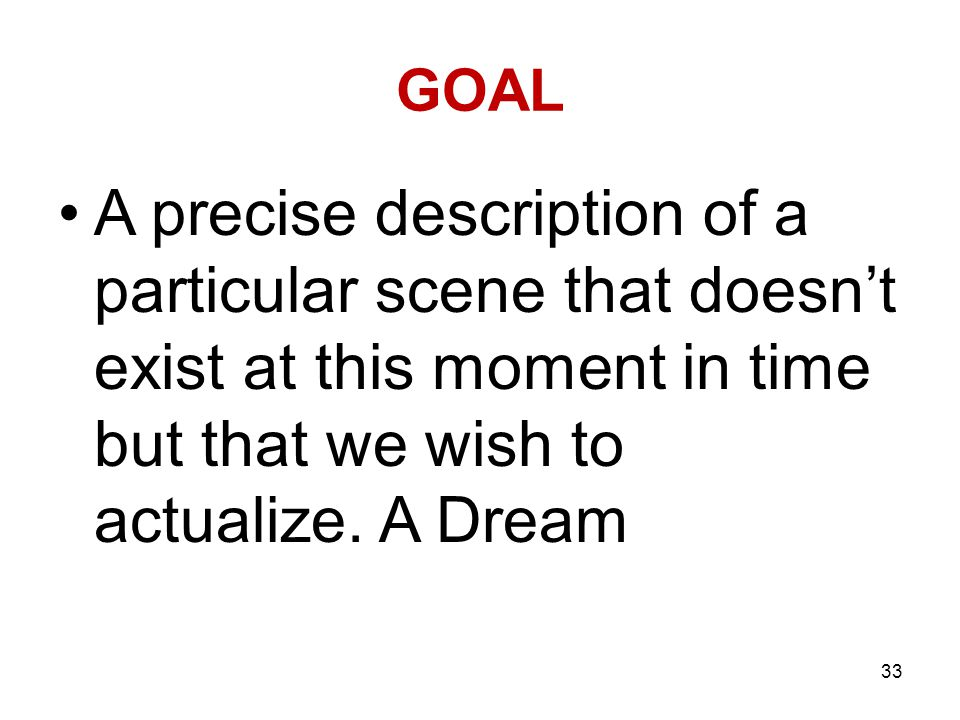 GOAL A precise description of a particular scene that doesn't exist at this moment in time but that we wish to actualize. A Dream 33