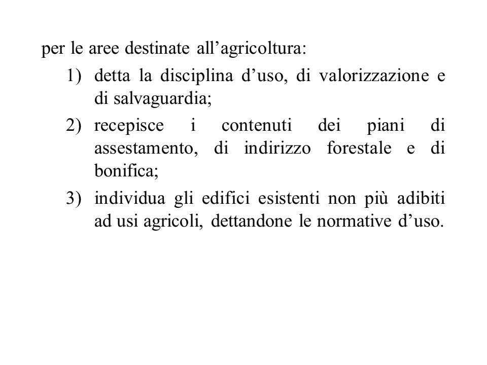 per le aree destinate all'agricoltura: 1)detta la disciplina d'uso, di valorizzazione e di salvaguardia; 2)recepisce i contenuti dei piani di assestam