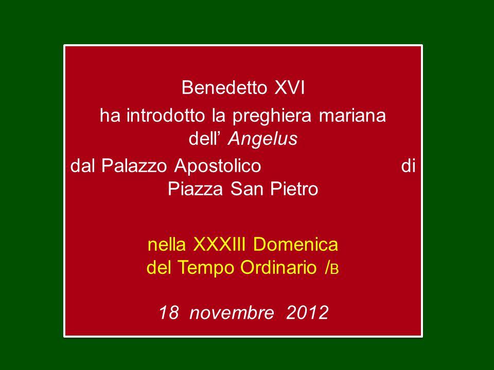Benedetto XVI ha introdotto la preghiera mariana dell' Angelus dal Palazzo Apostolico di Piazza San Pietro nella XXXIII Domenica del Tempo Ordinario / B 18 novembre 2012 Benedetto XVI ha introdotto la preghiera mariana dell' Angelus dal Palazzo Apostolico di Piazza San Pietro nella XXXIII Domenica del Tempo Ordinario / B 18 novembre 2012