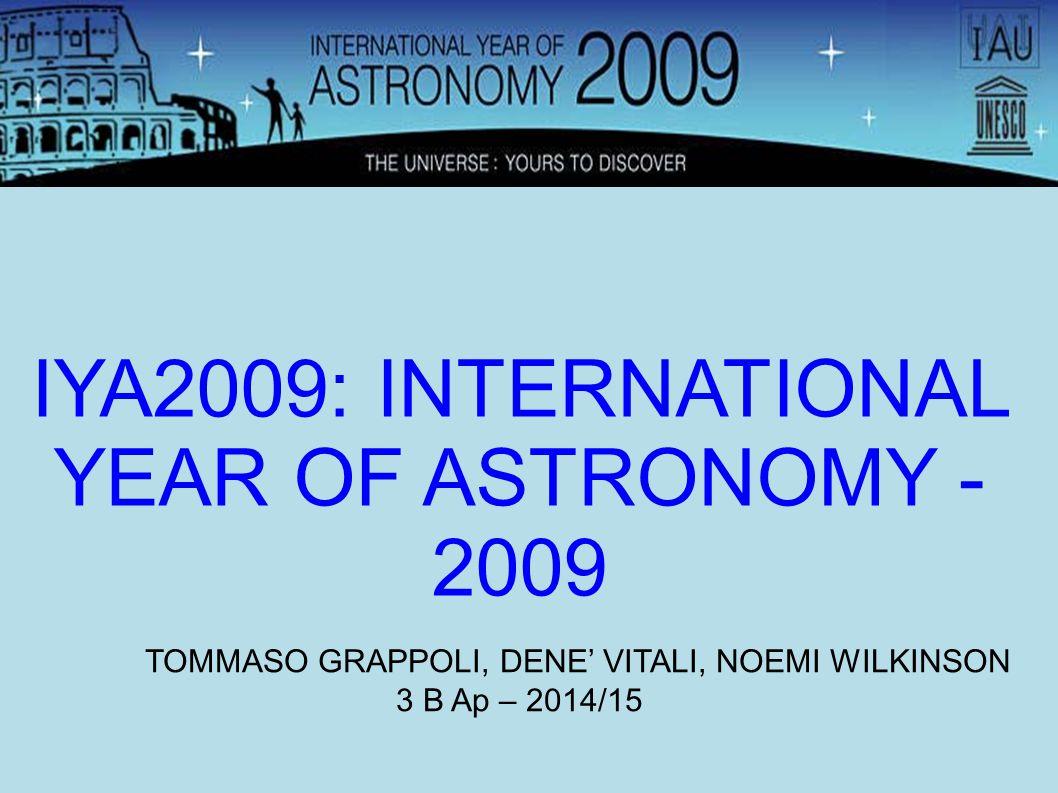 IYA2009: INTERNATIONAL YEAR OF ASTRONOMY - 2009 TOMMASO GRAPPOLI, DENE' VITALI, NOEMI WILKINSON 3 B Ap – 2014/15