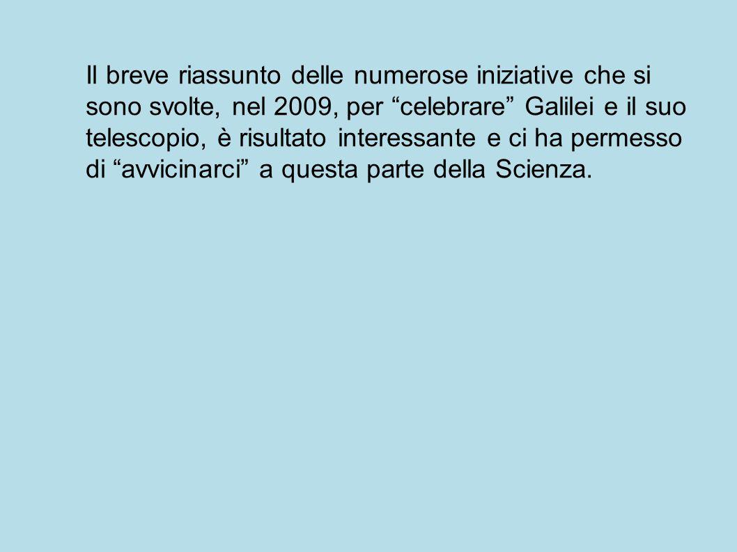 Il breve riassunto delle numerose iniziative che si sono svolte, nel 2009, per celebrare Galilei e il suo telescopio, è risultato interessante e ci ha permesso di avvicinarci a questa parte della Scienza.