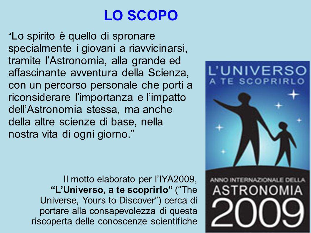 LO SCOPO Lo spirito è quello di spronare specialmente i giovani a riavvicinarsi, tramite l'Astronomia, alla grande ed affascinante avventura della Scienza, con un percorso personale che porti a riconsiderare l'importanza e l'impatto dell'Astronomia stessa, ma anche della altre scienze di base, nella nostra vita di ogni giorno. Il motto elaborato per l'IYA2009, L'Universo, a te scoprirlo ( The Universe, Yours to Discover ) cerca di portare alla consapevolezza di questa riscoperta delle conoscenze scientifiche