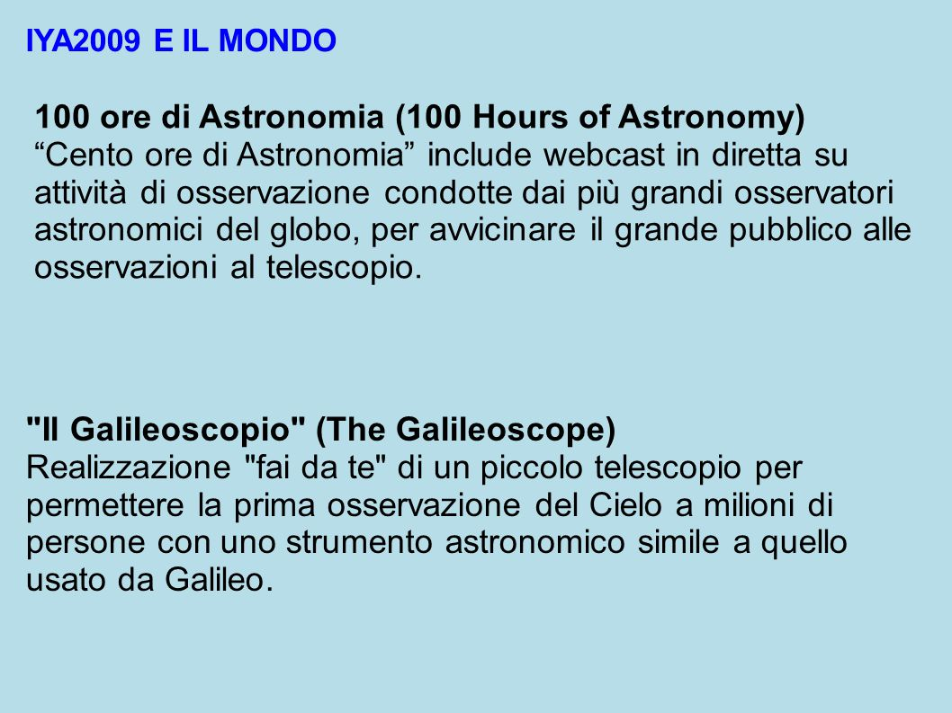 IYA2009 E IL MONDO 100 ore di Astronomia (100 Hours of Astronomy) Cento ore di Astronomia include webcast in diretta su attività di osservazione condotte dai più grandi osservatori astronomici del globo, per avvicinare il grande pubblico alle osservazioni al telescopio.