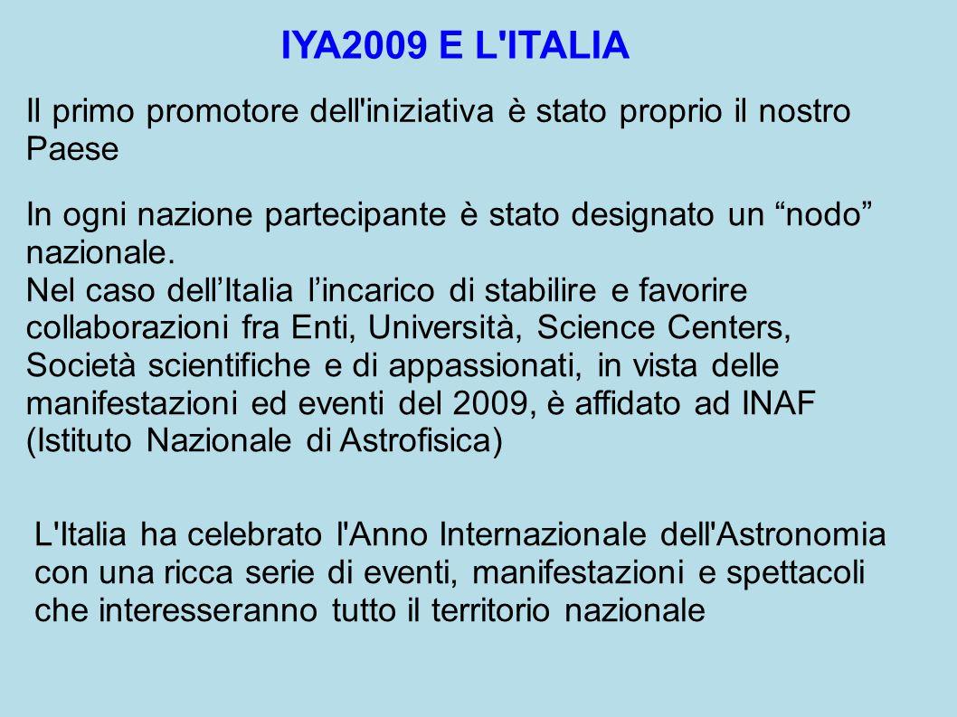 IYA2009 E L ITALIA Il primo promotore dell iniziativa è stato proprio il nostro Paese In ogni nazione partecipante è stato designato un nodo nazionale.