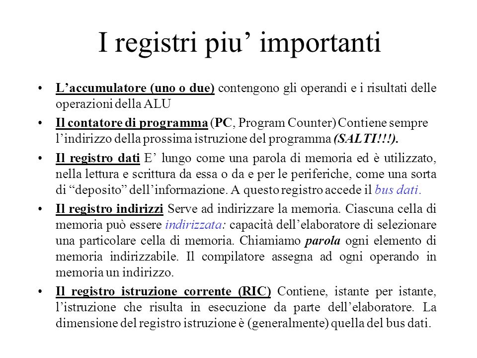 I registri piu' importanti L'accumulatore (uno o due) contengono gli operandi e i risultati delle operazioni della ALU Il contatore di programma (PC, Program Counter) Contiene sempre l'indirizzo della prossima istruzione del programma (SALTI!!!).