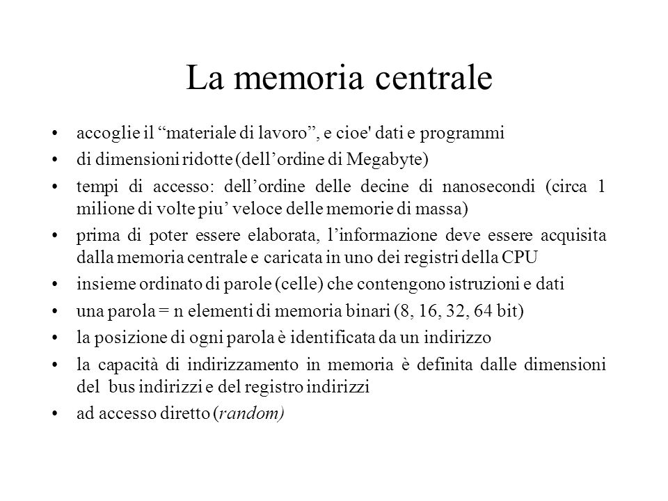 La memoria centrale accoglie il materiale di lavoro , e cioe dati e programmi di dimensioni ridotte (dell'ordine di Megabyte) tempi di accesso: dell'ordine delle decine di nanosecondi (circa 1 milione di volte piu' veloce delle memorie di massa) prima di poter essere elaborata, l'informazione deve essere acquisita dalla memoria centrale e caricata in uno dei registri della CPU insieme ordinato di parole (celle) che contengono istruzioni e dati una parola = n elementi di memoria binari (8, 16, 32, 64 bit) la posizione di ogni parola è identificata da un indirizzo la capacità di indirizzamento in memoria è definita dalle dimensioni del bus indirizzi e del registro indirizzi ad accesso diretto (random)