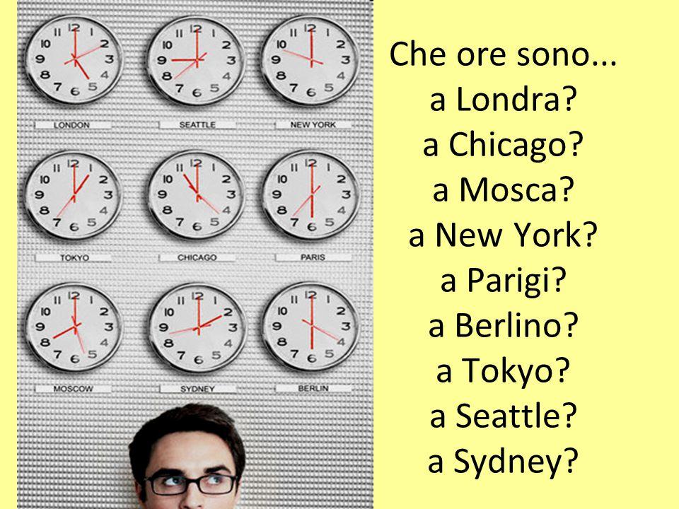 Che ore sono... a Londra? a Chicago? a Mosca? a New York? a Parigi? a Berlino? a Tokyo? a Seattle? a Sydney?