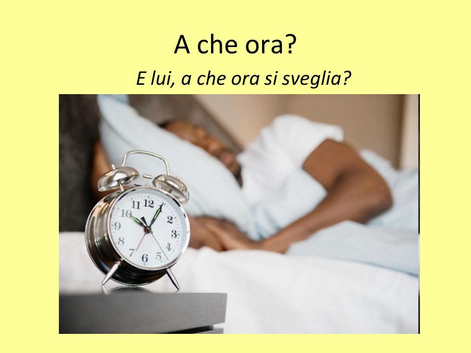 A che ora? E lui, a che ora si sveglia?