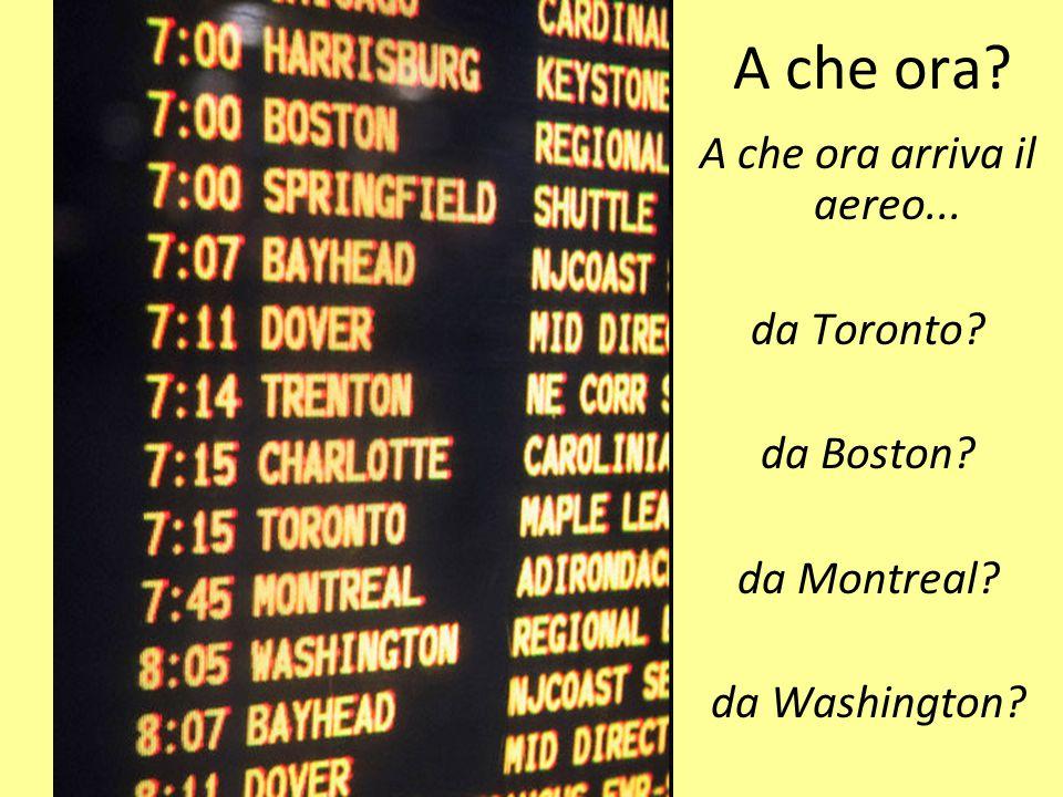 A che ora? A che ora arriva il aereo... da Toronto? da Boston? da Montreal? da Washington?