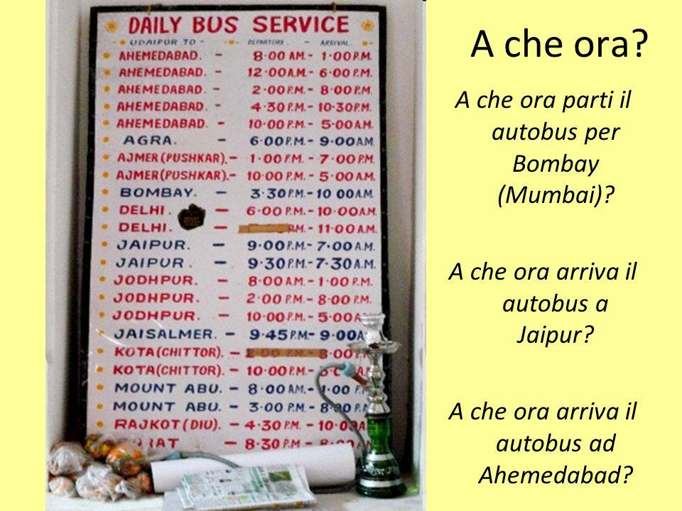 A che ora? A che ora parti il autobus per Bombay (Mumbai)? A che ora arriva il autobus a Jaipur? A che ora arriva il autobus ad Ahemedabad?