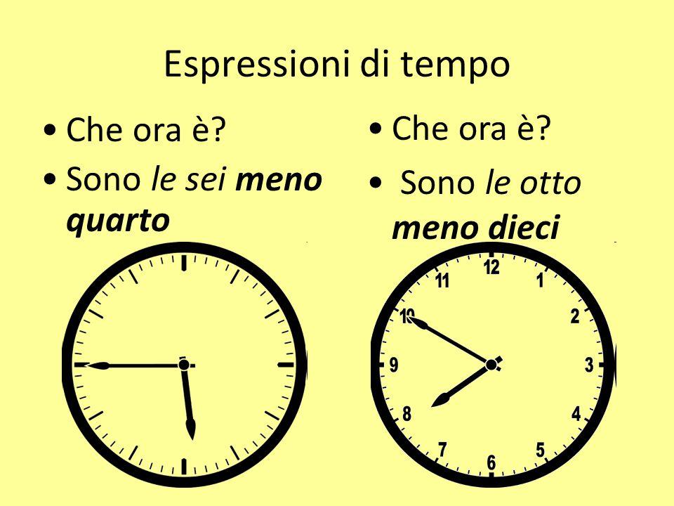 Espressioni di tempo Che ora è? Sono le sei meno quarto Che ora è? Sono le otto meno dieci