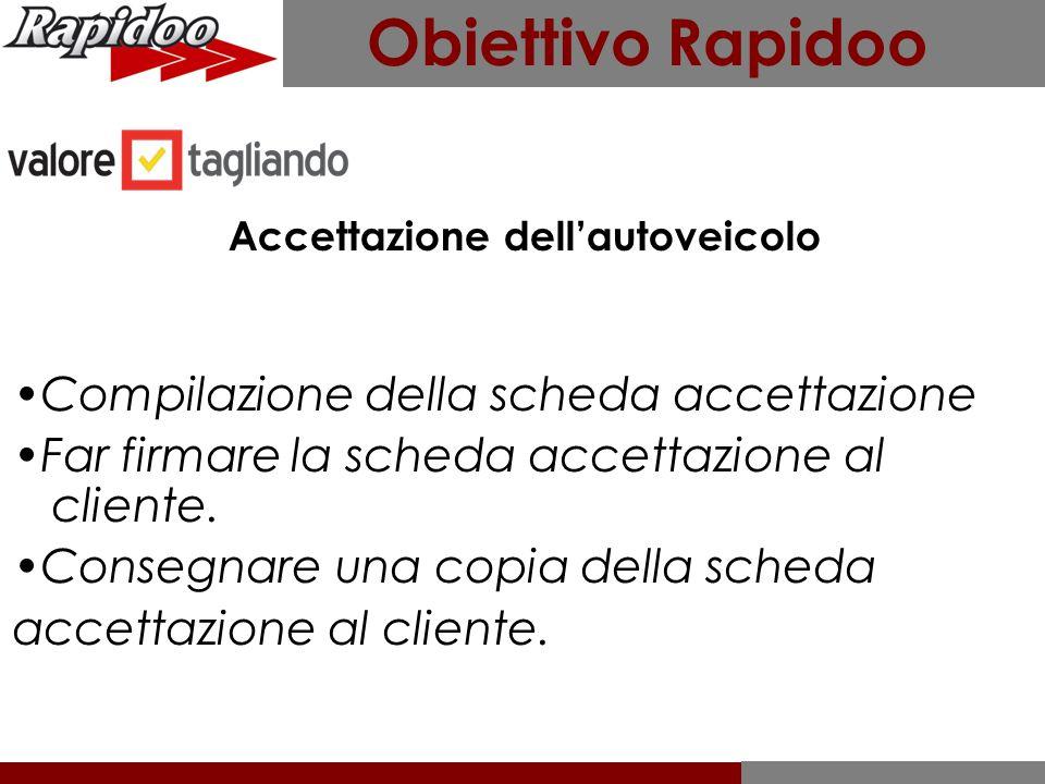 Obiettivo Rapidoo Accettazione dell'autoveicolo Compilazione della scheda accettazione Far firmare la scheda accettazione al cliente. Consegnare una c