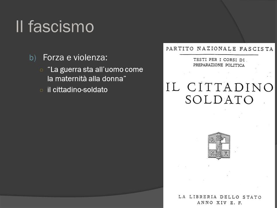 """Il fascismo b) Forza e violenza: ○ """"La guerra sta all'uomo come la maternità alla donna"""" ○ il cittadino-soldato"""