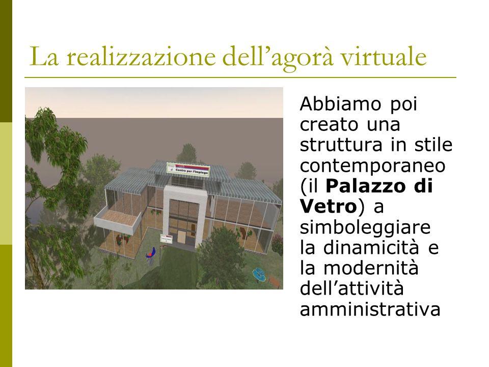 La realizzazione dell'agorà virtuale Abbiamo poi creato una struttura in stile contemporaneo (il Palazzo di Vetro) a simboleggiare la dinamicità e la modernità dell'attività amministrativa