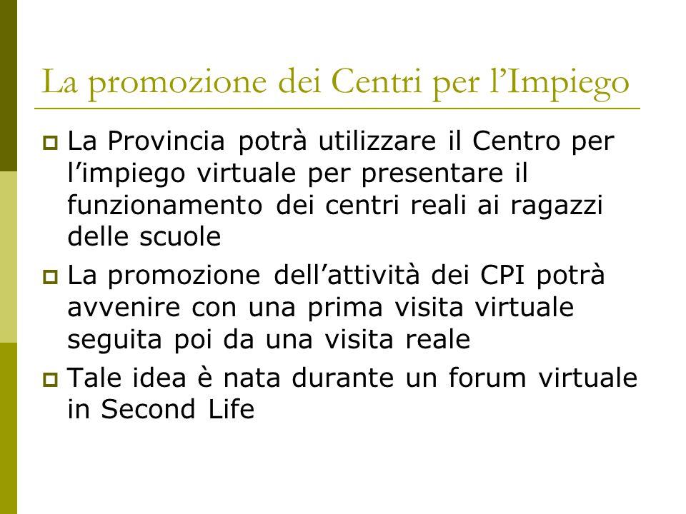 La promozione dei Centri per l'Impiego  La Provincia potrà utilizzare il Centro per l'impiego virtuale per presentare il funzionamento dei centri reali ai ragazzi delle scuole  La promozione dell'attività dei CPI potrà avvenire con una prima visita virtuale seguita poi da una visita reale  Tale idea è nata durante un forum virtuale in Second Life
