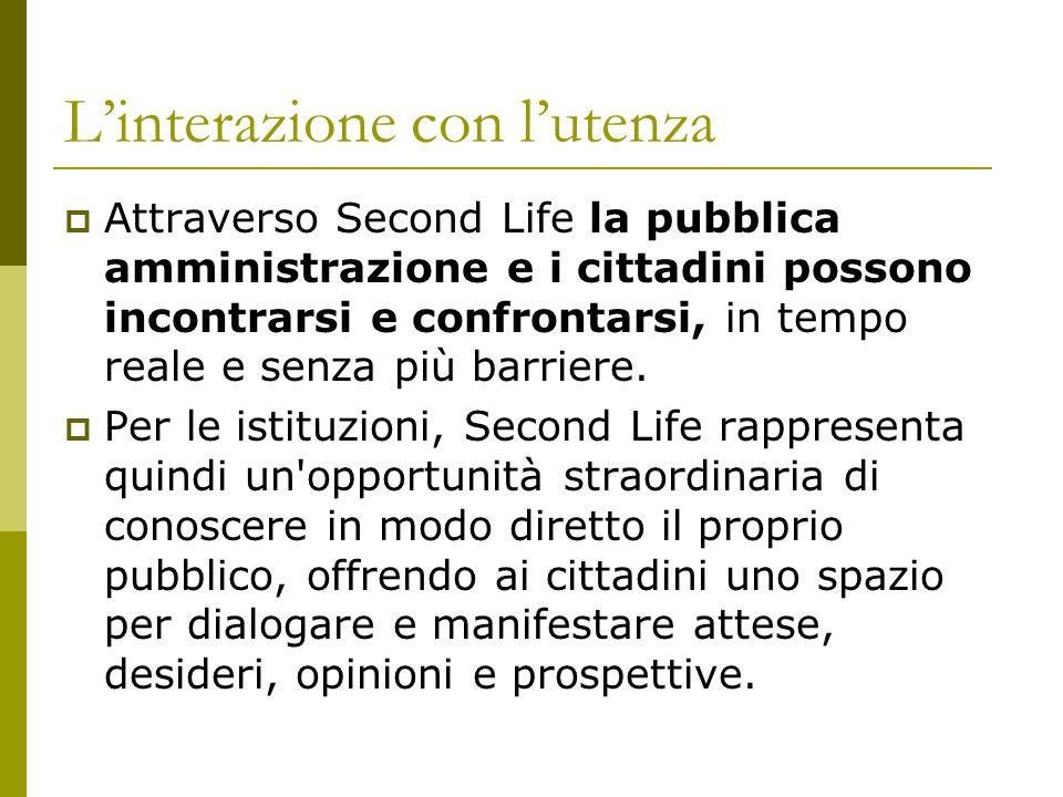 L'interazione con l'utenza  Attraverso Second Life la pubblica amministrazione e i cittadini possono incontrarsi e confrontarsi, in tempo reale e senza più barriere.