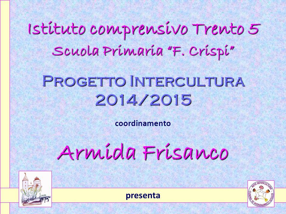 """Istituto comprensivo Trento 5 Scuola Primaria """"F. Crispi"""" Progetto Intercultura 2014/2015 coordinamento Armida Frisanco presenta"""