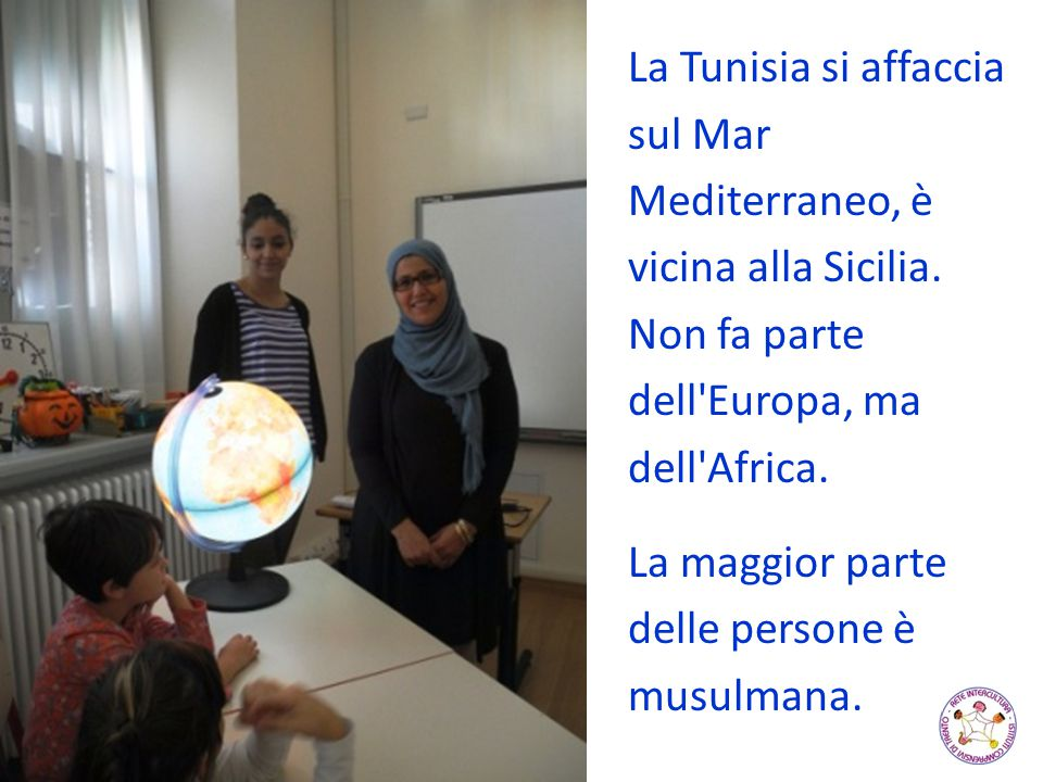 La Tunisia si affaccia sul Mar Mediterraneo, è vicina alla Sicilia. Non fa parte dell'Europa, ma dell'Africa. La maggior parte delle persone è musulma