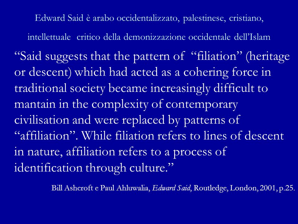Edward Said è arabo occidentalizzato, palestinese, cristiano, intellettuale critico della demonizzazione occidentale dell'Islam Said suggests that the pattern of filiation (heritage or descent) which had acted as a cohering force in traditional society became increasingly difficult to mantain in the complexity of contemporary civilisation and were replaced by patterns of affiliation .