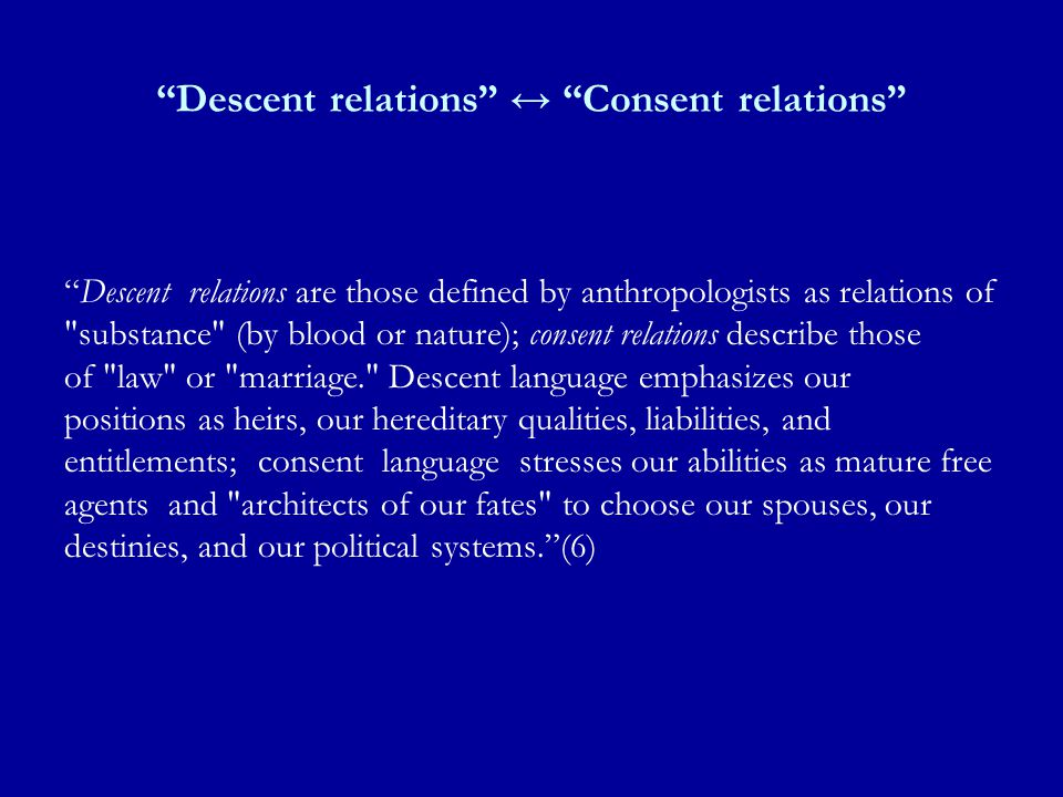 Descent relations ↔ Consent relations Descent relations are those defined by anthropologists as relations of substance (by blood or nature); consent relations describe those of law or marriage. Descent language emphasizes our positions as heirs, our hereditary qualities, liabilities, and entitlements; consent language stresses our abilities as mature free agents and architects of our fates to choose our spouses, our destinies, and our political systems. (6)
