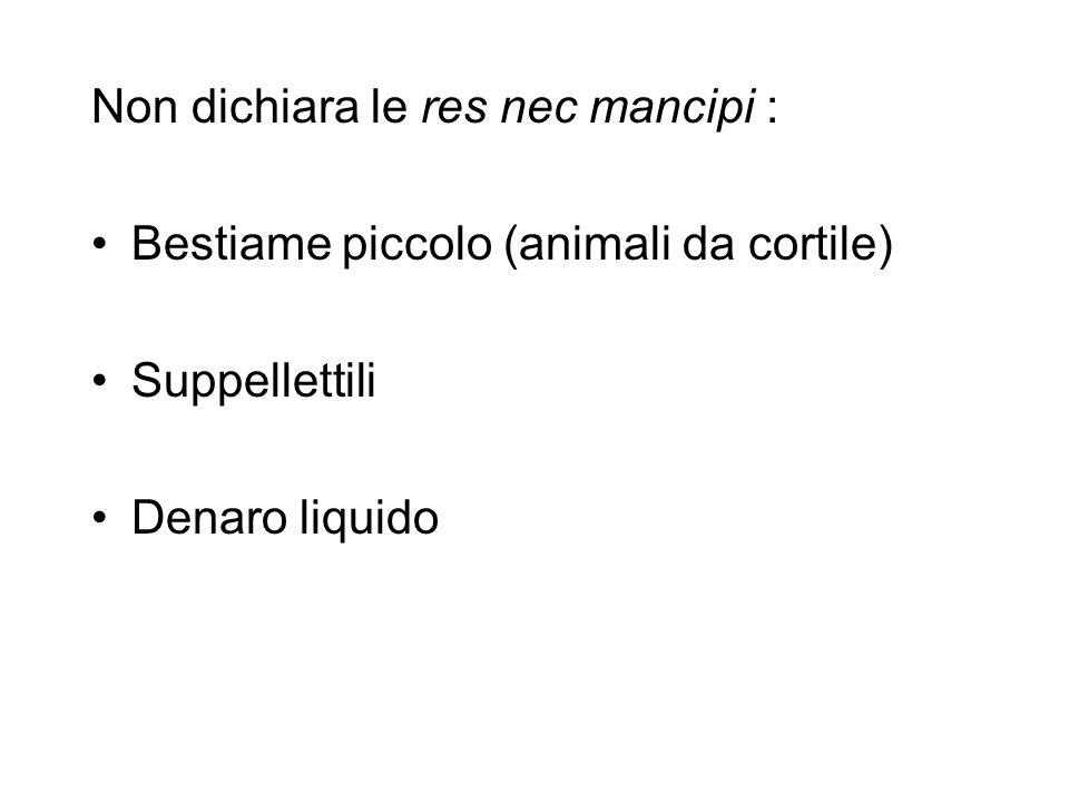 Non dichiara le res nec mancipi : Bestiame piccolo (animali da cortile) Suppellettili Denaro liquido