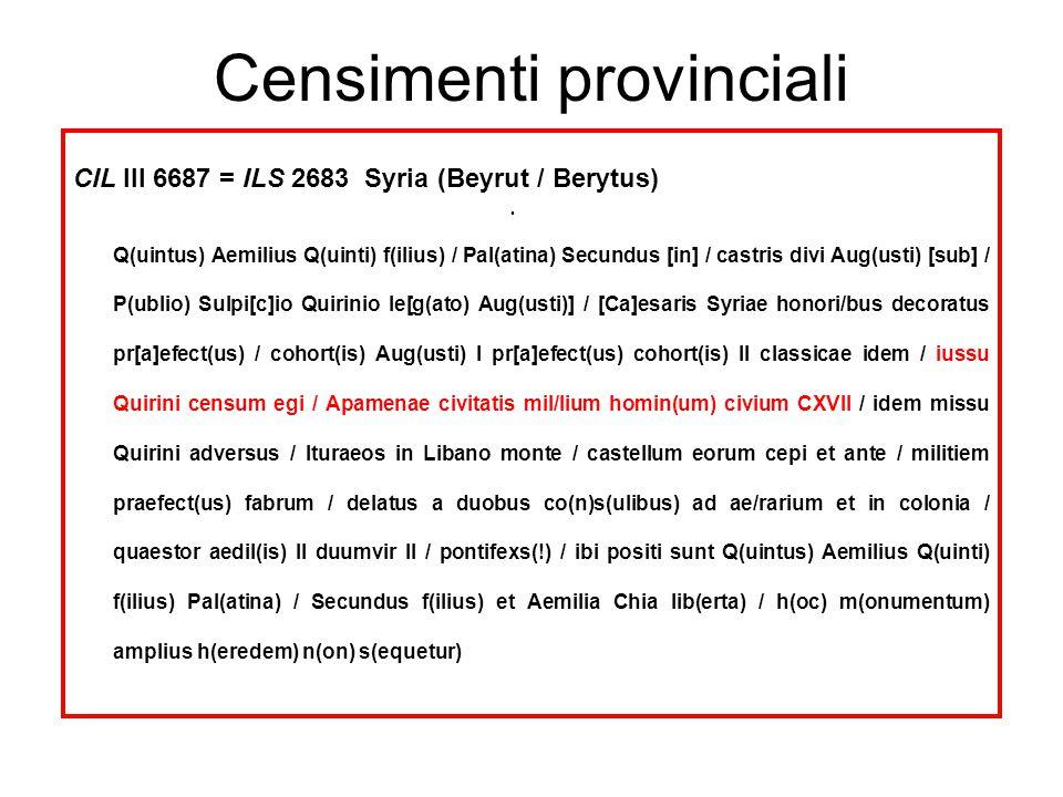 Censimenti provinciali CIL III 6687 = ILS 2683 Syria (Beyrut / Berytus) Q(uintus) Aemilius Q(uinti) f(ilius) / Pal(atina) Secundus [in] / castris divi Aug(usti) [sub] / P(ublio) Sulpi[c]io Quirinio le[g(ato) Aug(usti)] / [Ca]esaris Syriae honori/bus decoratus pr[a]efect(us) / cohort(is) Aug(usti) I pr[a]efect(us) cohort(is) II classicae idem / iussu Quirini censum egi / Apamenae civitatis mil/lium homin(um) civium CXVII / idem missu Quirini adversus / Ituraeos in Libano monte / castellum eorum cepi et ante / militiem praefect(us) fabrum / delatus a duobus co(n)s(ulibus) ad ae/rarium et in colonia / quaestor aedil(is) II duumvir II / pontifexs(!) / ibi positi sunt Q(uintus) Aemilius Q(uinti) f(ilius) Pal(atina) / Secundus f(ilius) et Aemilia Chia lib(erta) / h(oc) m(onumentum) amplius h(eredem) n(on) s(equetur)