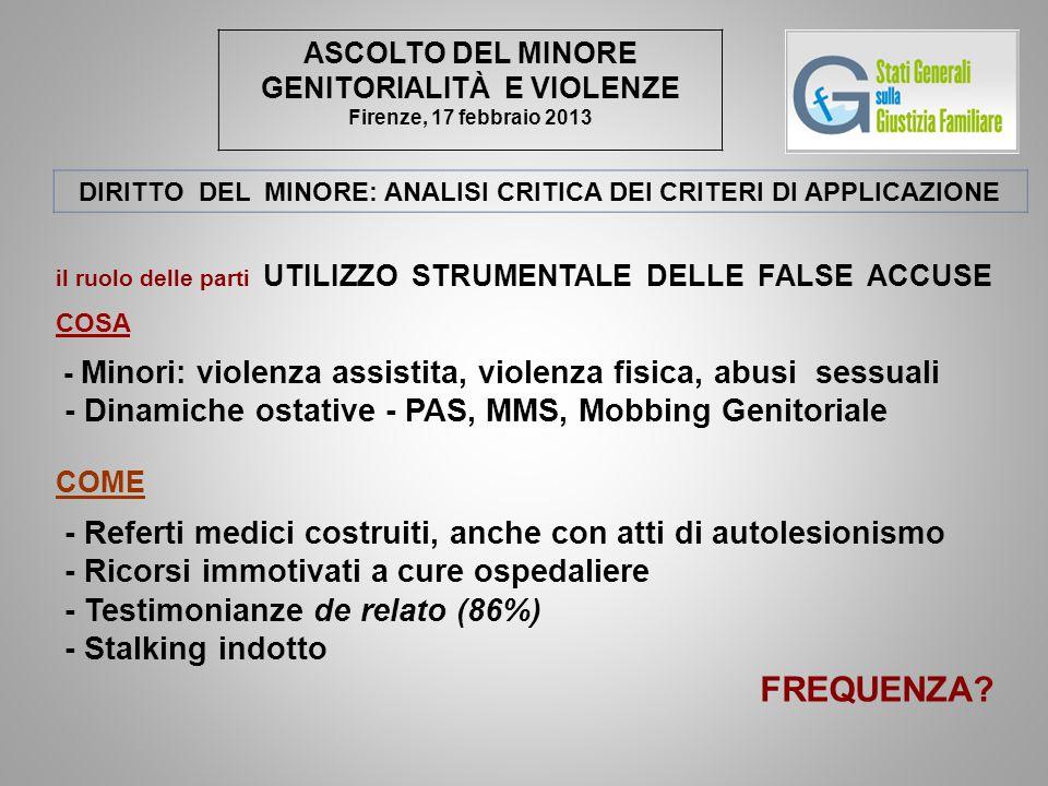 ASCOLTO DEL MINORE GENITORIALITÀ E VIOLENZE Firenze, 17 febbraio 2013 DIRITTO DEL MINORE: ANALISI CRITICA DEI CRITERI DI APPLICAZIONE il ruolo delle parti UTILIZZO STRUMENTALE DELLE FALSE ACCUSE COSA - Minori: violenza assistita, violenza fisica, abusi sessuali - Dinamiche ostative - PAS, MMS, Mobbing Genitoriale COME - Referti medici costruiti, anche con atti di autolesionismo - Ricorsi immotivati a cure ospedaliere - Testimonianze de relato (86%) - Stalking indotto FREQUENZA?