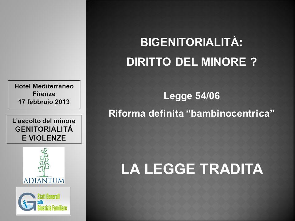 Hotel Mediterraneo Firenze 17 febbraio 2013 L'ascolto del minore GENITORIALITÀ E VIOLENZE BIGENITORIALITÀ: DIRITTO DEL MINORE ? Legge 54/06 Riforma de