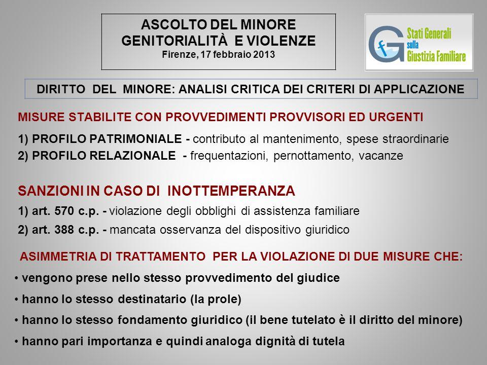 ASCOLTO DEL MINORE GENITORIALITÀ E VIOLENZE Firenze, 17 febbraio 2013 DIRITTO DEL MINORE: ANALISI CRITICA DEI CRITERI DI APPLICAZIONE MISURE STABILITE CON PROVVEDIMENTI PROVVISORI ED URGENTI 1) PROFILO PATRIMONIALE - contributo al mantenimento, spese straordinarie 2) PROFILO RELAZIONALE - frequentazioni, pernottamento, vacanze SANZIONI IN CASO DI INOTTEMPERANZA 1) art.
