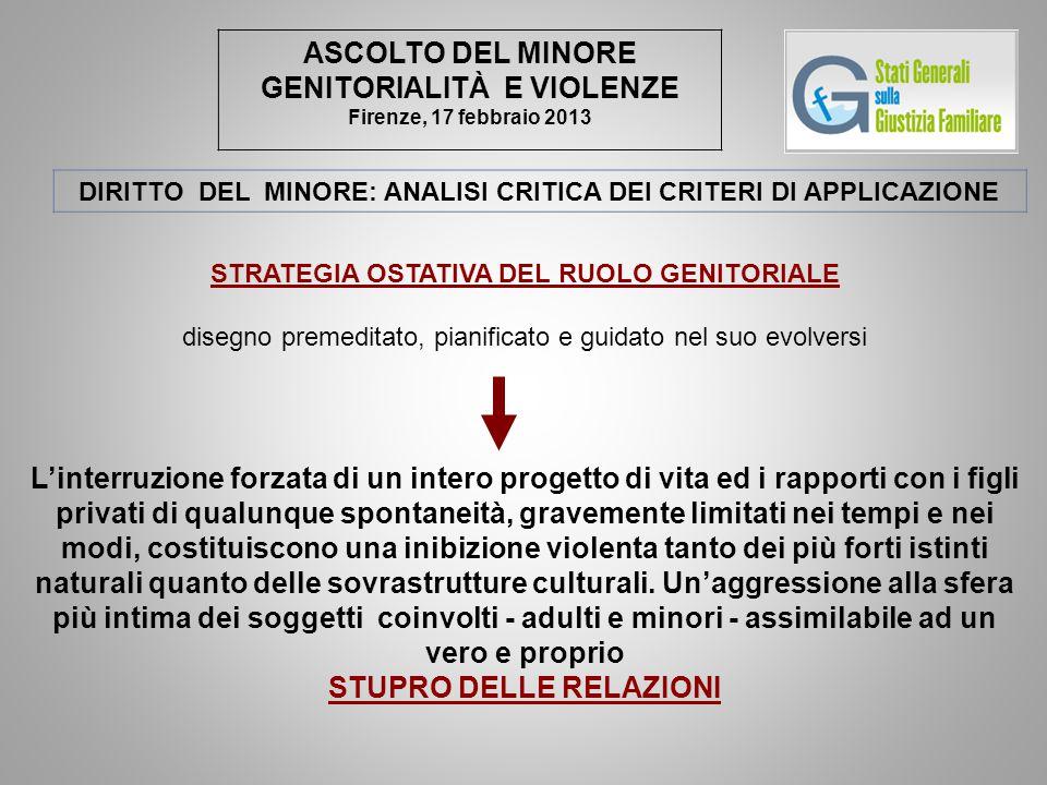 ASCOLTO DEL MINORE GENITORIALITÀ E VIOLENZE Firenze, 17 febbraio 2013 DIRITTO DEL MINORE: ANALISI CRITICA DEI CRITERI DI APPLICAZIONE STRATEGIA OSTATI