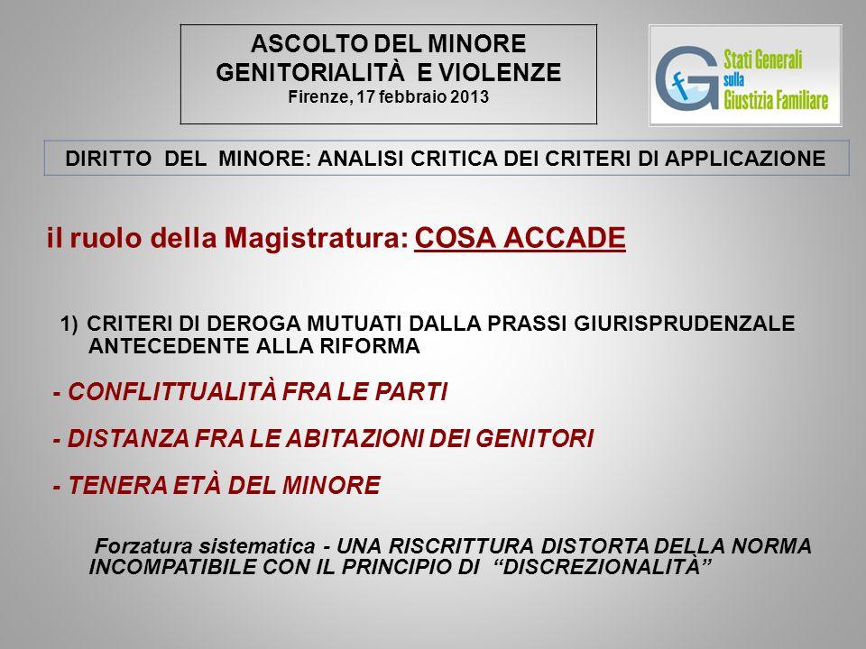 ASCOLTO DEL MINORE GENITORIALITÀ E VIOLENZE Firenze, 17 febbraio 2013 DIRITTO DEL MINORE: ANALISI CRITICA DEI CRITERI DI APPLICAZIONE il ruolo della Magistratura: COSA ACCADE 1) CRITERI DI DEROGA MUTUATI DALLA PRASSI GIURISPRUDENZALE ANTECEDENTE ALLA RIFORMA - CONFLITTUALITÀ FRA LE PARTI - DISTANZA FRA LE ABITAZIONI DEI GENITORI - TENERA ETÀ DEL MINORE Forzatura sistematica - UNA RISCRITTURA DISTORTA DELLA NORMA INCOMPATIBILE CON IL PRINCIPIO DI DISCREZIONALITÀ