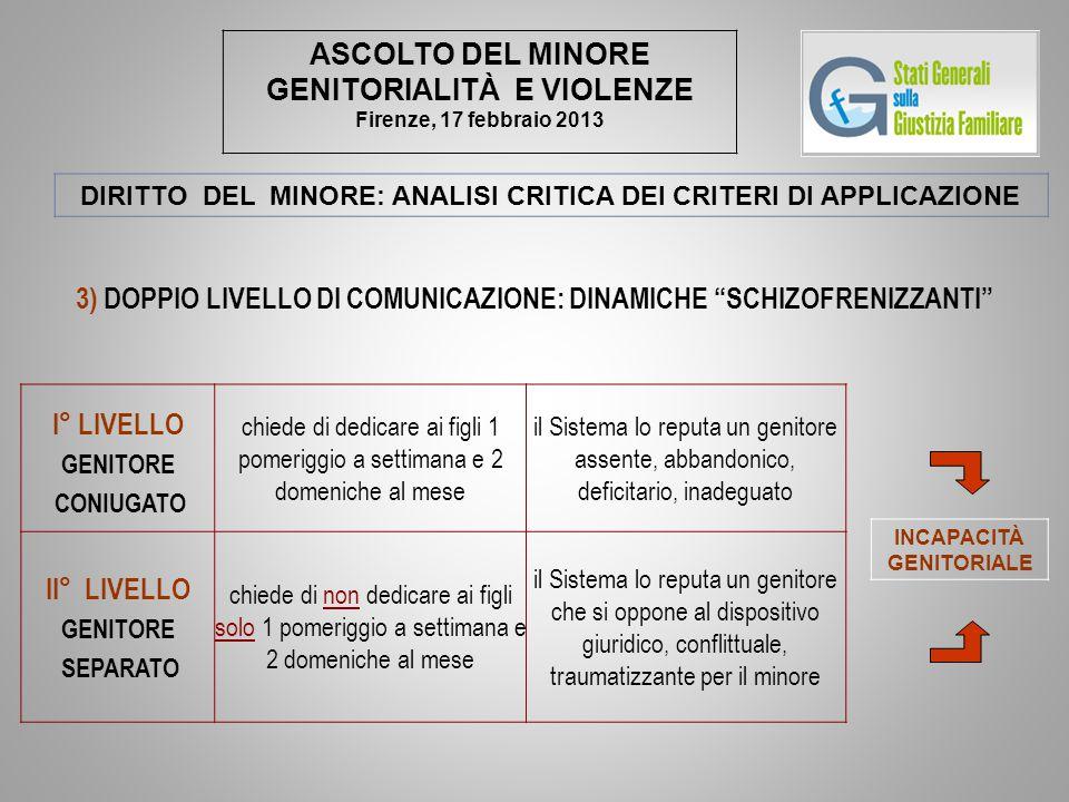 ASCOLTO DEL MINORE GENITORIALITÀ E VIOLENZE Firenze, 17 febbraio 2013 DIRITTO DEL MINORE: ANALISI CRITICA DEI CRITERI DI APPLICAZIONE 3) DOPPIO LIVELL