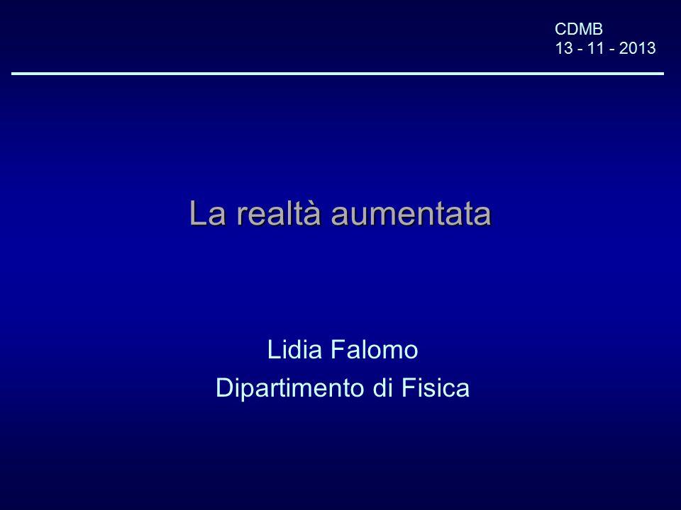 CDMB 13 - 11 - 2013 La realtà aumentata Lidia Falomo Dipartimento di Fisica