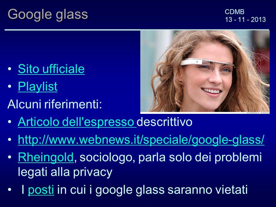 CDMB 13 - 11 - 2013 Google glass Sito ufficiale Playlist Alcuni riferimenti: Articolo dell espresso descrittivo Articolo dell espresso http://www.webnews.it/speciale/google-glass/ Rheingold, sociologo, parla solo dei problemi legati alla privacyRheingold I posti in cui i google glass saranno vietatiposti