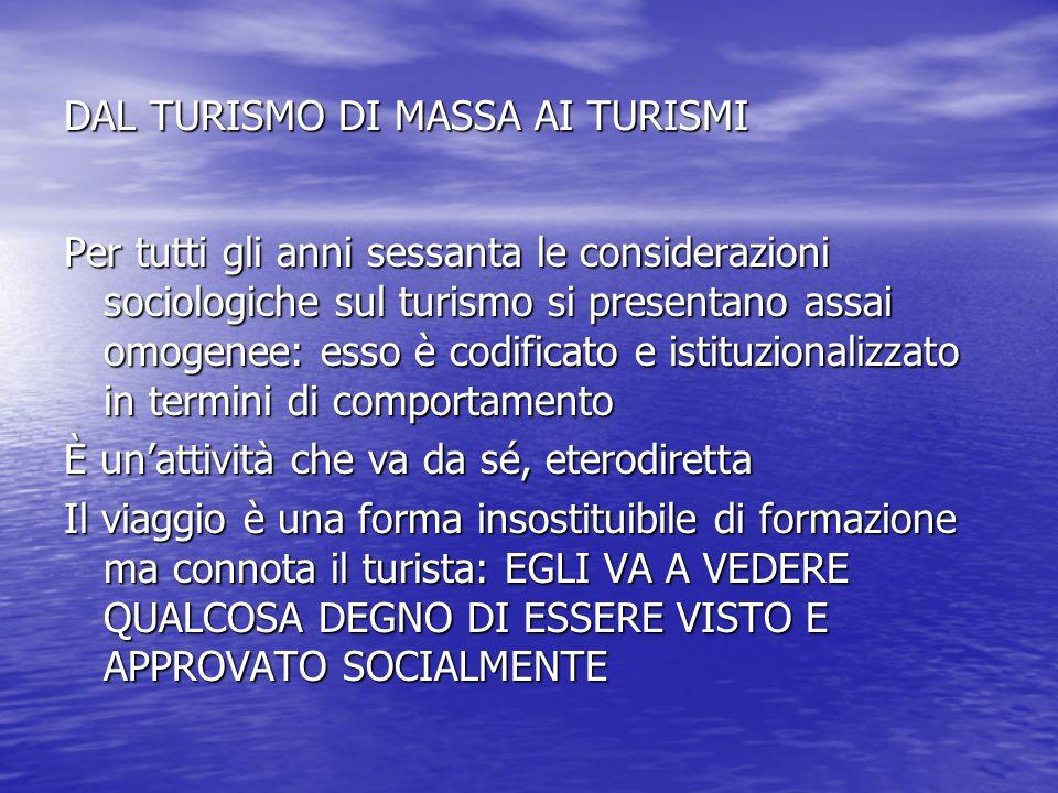DAL TURISMO DI MASSA AI TURISMI Per tutti gli anni sessanta le considerazioni sociologiche sul turismo si presentano assai omogenee: esso è codificato