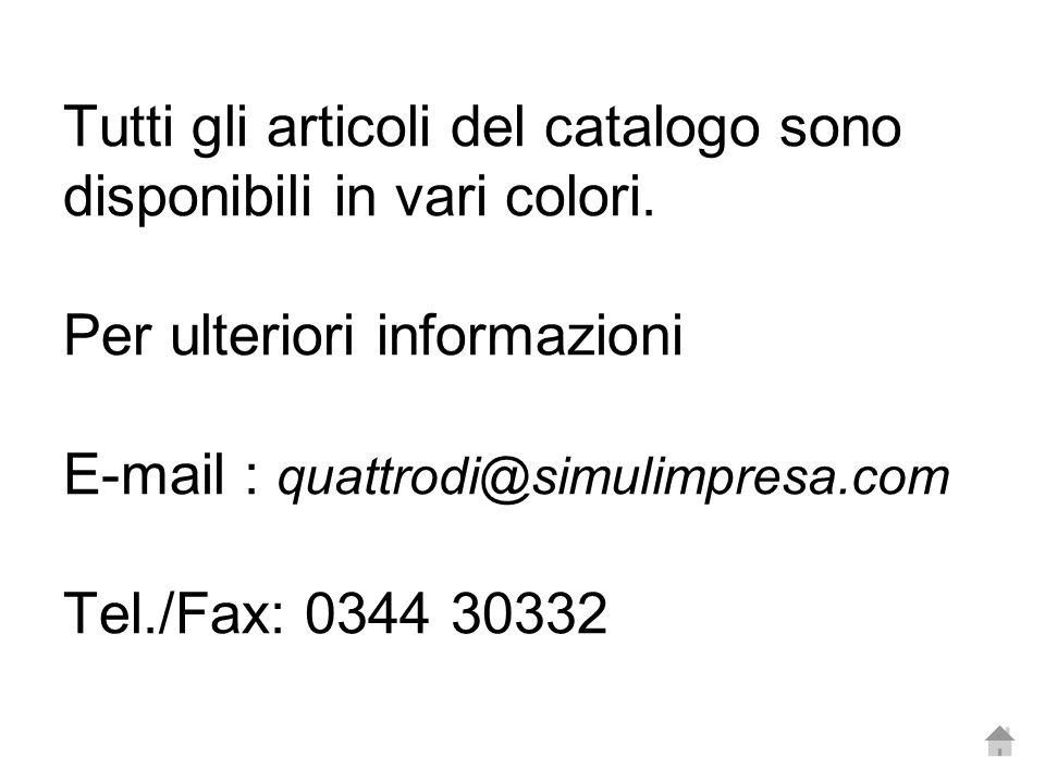 Tutti gli articoli del catalogo sono disponibili in vari colori. Per ulteriori informazioni E-mail : quattrodi@simulimpresa.com Tel./Fax: 0344 30332
