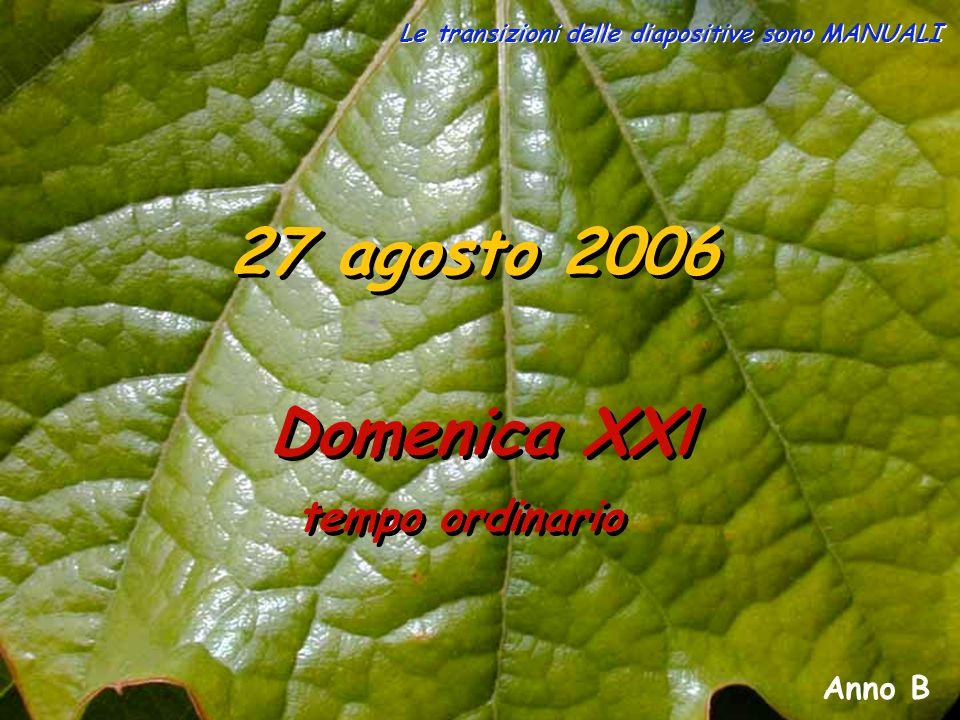 Le transizioni delle diapositive sono MANUALI Anno B 27 agosto 2006 Domenica XXl tempo ordinario Domenica XXl tempo ordinario