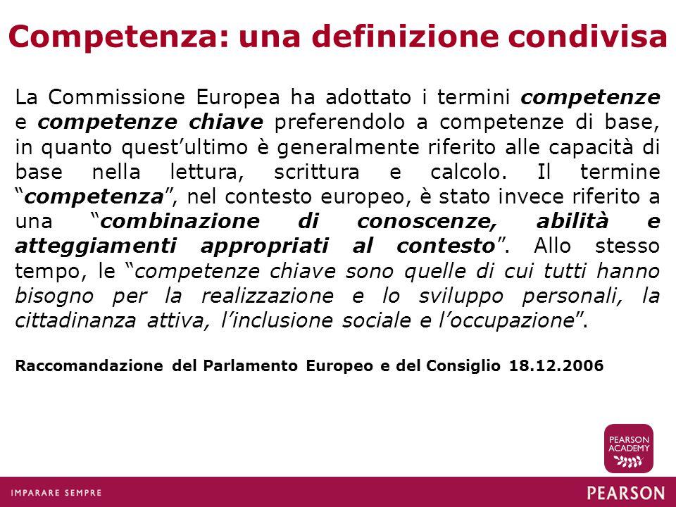 Competenza: una definizione condivisa La Commissione Europea ha adottato i termini competenze e competenze chiave preferendolo a competenze di base, i
