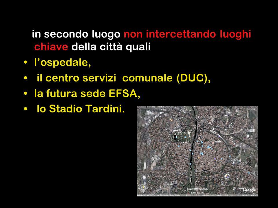 in secondo luogo non intercettando luoghi chiave della città quali l'ospedale, il centro servizi comunale (DUC), la futura sede EFSA, lo Stadio Tardini.