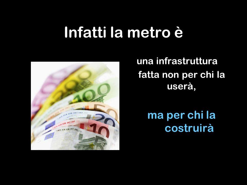 Infatti la metro è una infrastruttura fatta non per chi la userà, ma per chi la costruirà