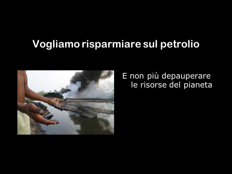 Vogliamo risparmiare sul petrolio E non più depauperare le risorse del pianeta