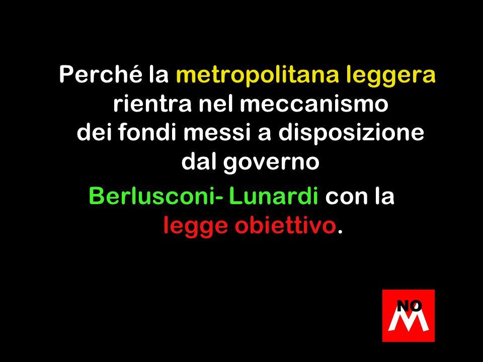Perché la metropolitana leggera rientra nel meccanismo dei fondi messi a disposizione dal governo Berlusconi- Lunardi con la legge obiettivo.