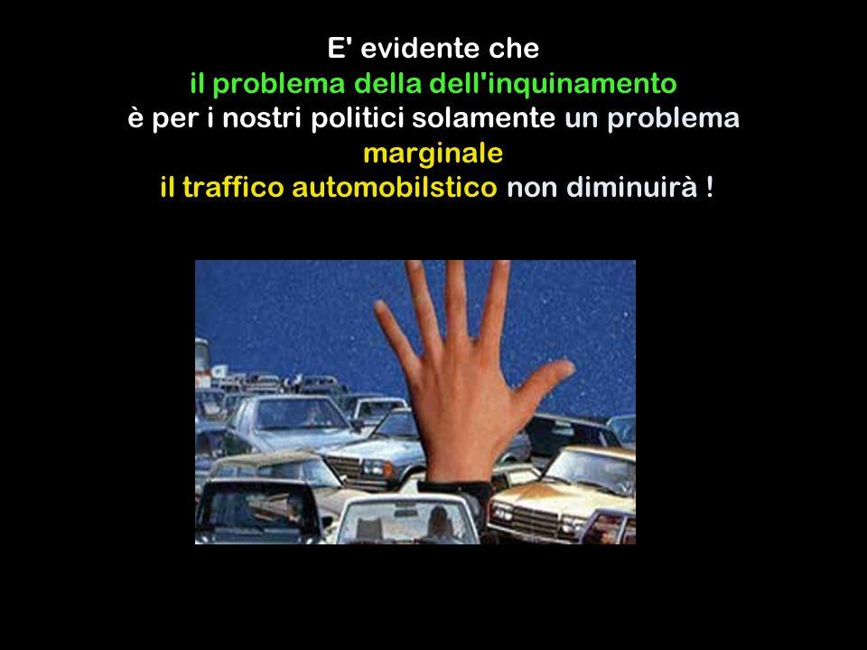 E evidente che il problema della dell inquinamento è per i nostri politici solamente un problema marginale il traffico automobilstico non diminuirà !