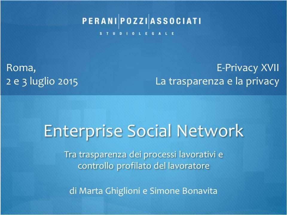 Enterprise Social Network Tra trasparenza dei processi lavorativi e controllo profilato del lavoratore E-Privacy XVII La trasparenza e la privacy Roma, 2 e 3 luglio 2015 di Marta Ghiglioni e Simone Bonavita