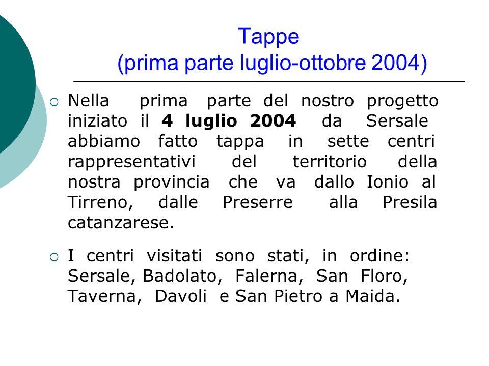 Tappe (prima parte luglio-ottobre 2004)  Nella prima parte del nostro progetto iniziato il 4 luglio 2004 da Sersale abbiamo fatto tappa in sette centri rappresentativi del territorio della nostra provincia che va dallo Ionio al Tirreno, dalle Preserre alla Presila catanzarese.