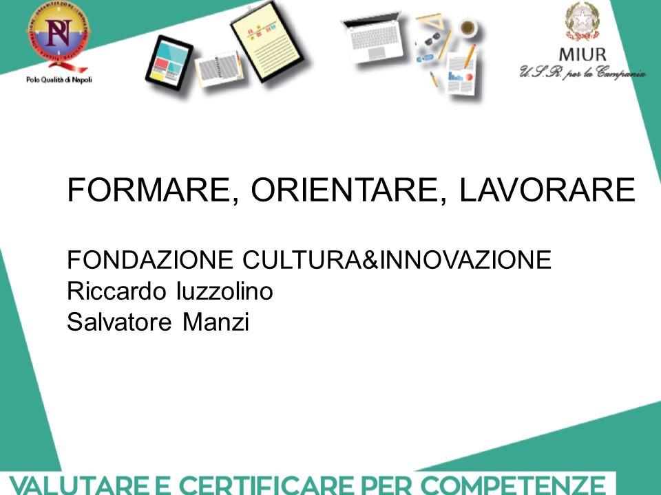 FORMARE, ORIENTARE, LAVORARE FONDAZIONE CULTURA&INNOVAZIONE Riccardo Iuzzolino Salvatore Manzi