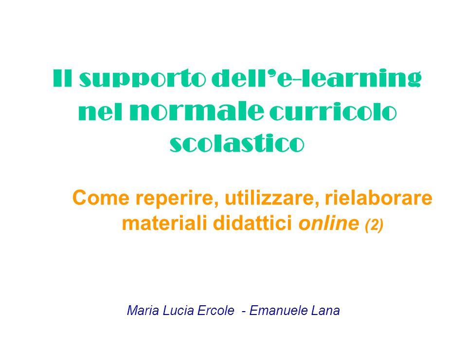 Il supporto dell'e-learning nel normale curricolo scolastico Come reperire, utilizzare, rielaborare materiali didattici online (2) Maria Lucia Ercole - Emanuele Lana